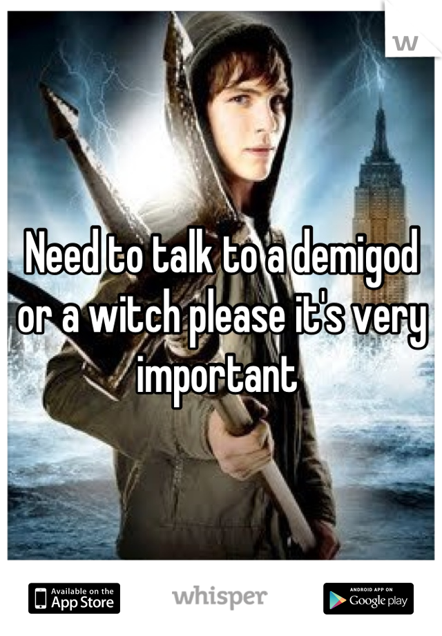 Need to talk to a demigod or a witch please it's very important