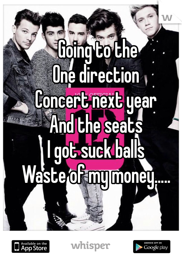 Going to the  One direction  Concert next year And the seats  I got suck balls  Waste of my money.....