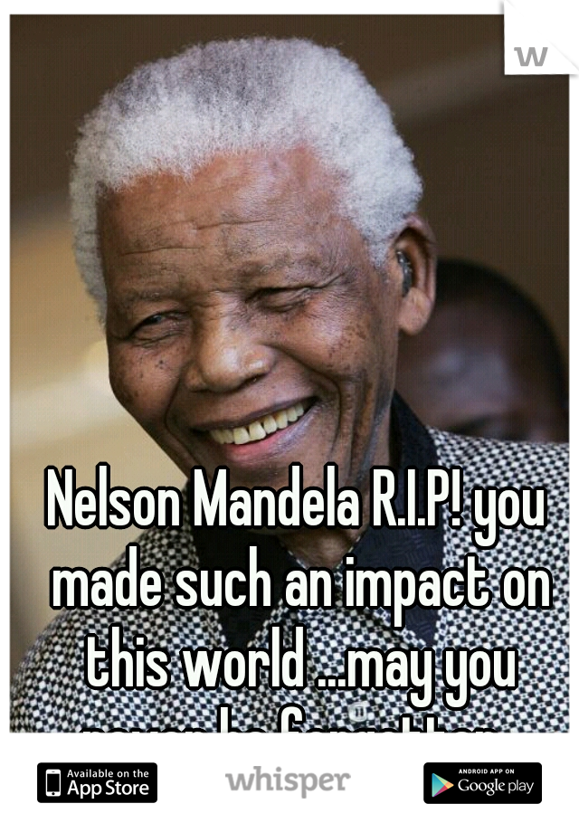 Nelson Mandela R.I.P! you made such an impact on this world ...may you never be forgotten
