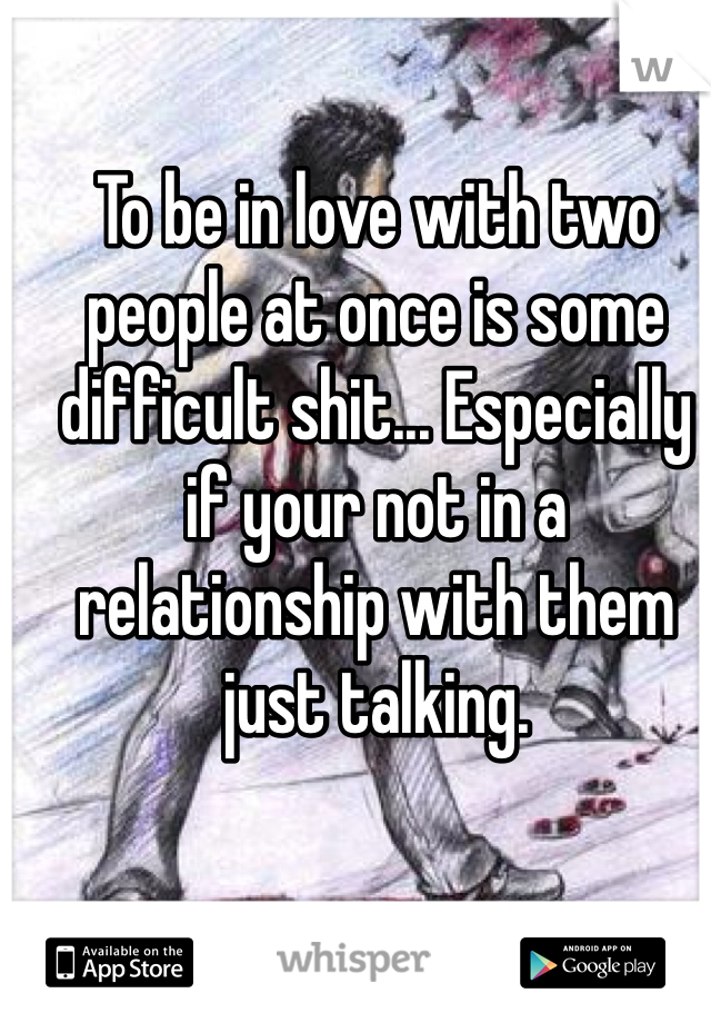 To be in love with two people at once is some difficult shit... Especially if your not in a relationship with them just talking.