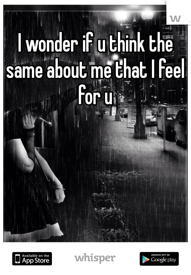 I wonder if u think the same about me that I feel for u