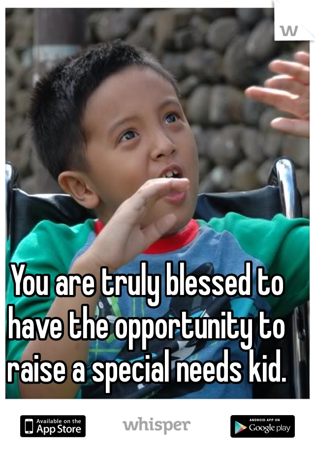 You are truly blessed to have the opportunity to raise a special needs kid.