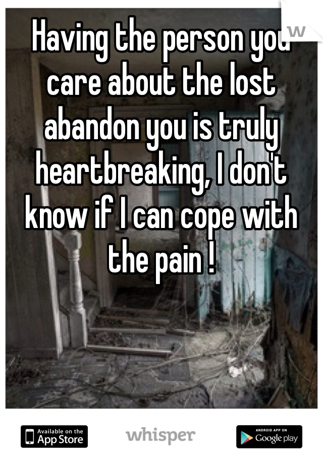 Having the person you care about the lost abandon you is truly heartbreaking, I don't know if I can cope with the pain !