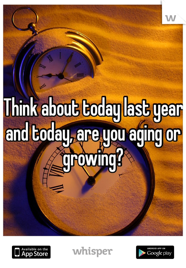Think about today last year and today, are you aging or growing?