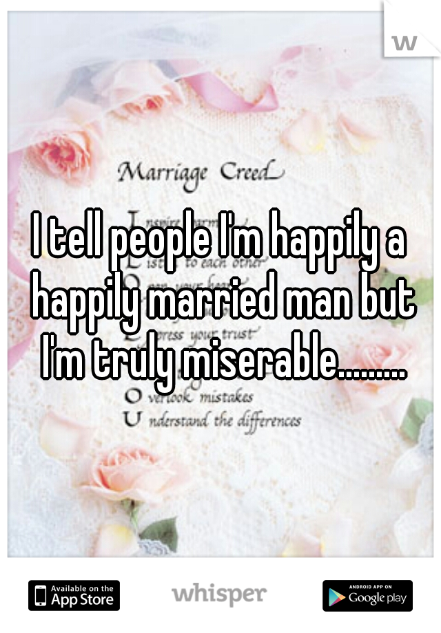 I tell people I'm happily a happily married man but I'm truly miserable.........