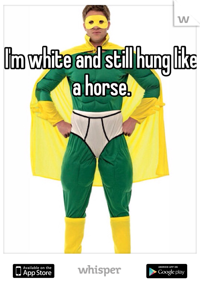 I'm white and still hung like a horse.