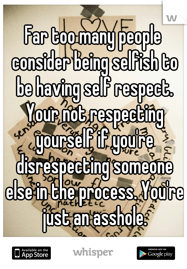 Far too many people consider being selfish to be having self respect. Your not respecting yourself if you're disrespecting someone else in the process. You're just an asshole.