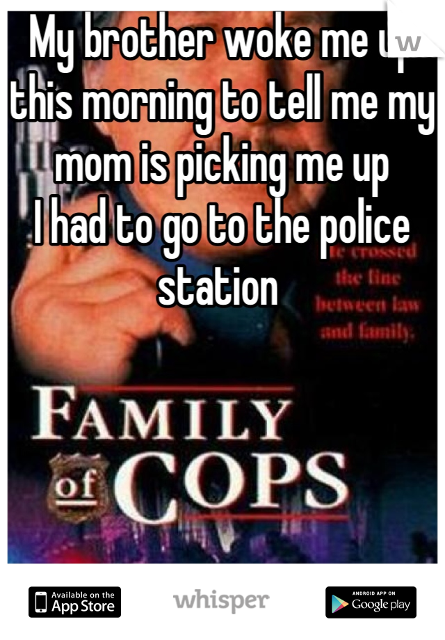 My brother woke me up this morning to tell me my mom is picking me up I had to go to the police station