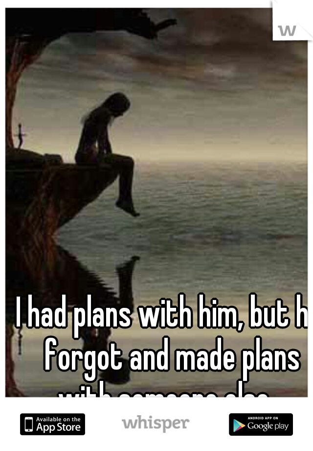 I had plans with him, but he forgot and made plans with someone else..