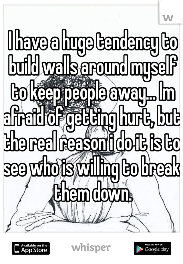 I have a huge tendency to build walls around myself to keep people away... Im afraid of getting hurt, but the real reason i do it is to see who is willing to break them down.