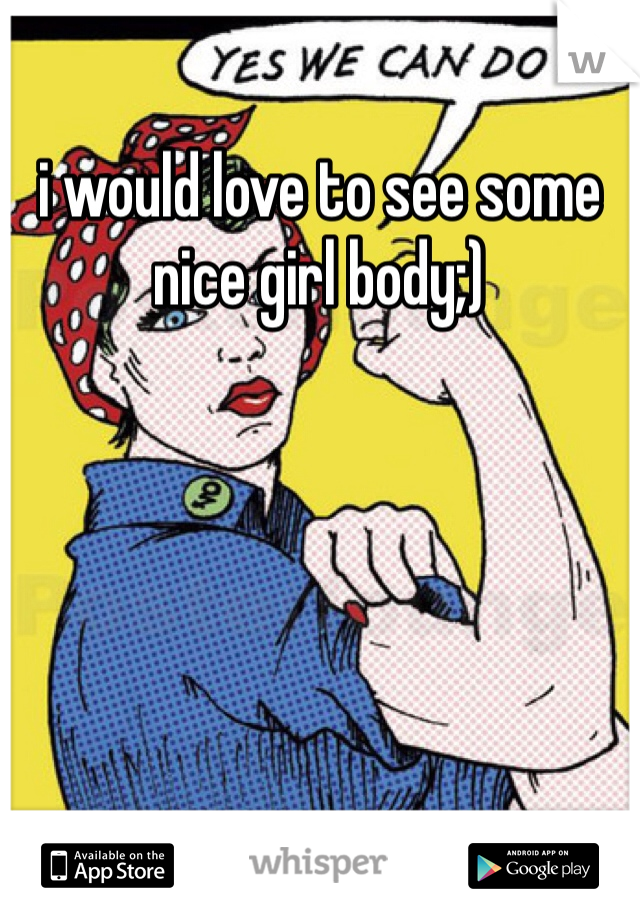 i would love to see some nice girl body;)