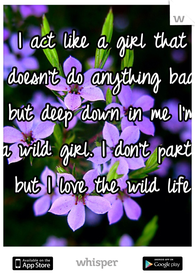 I act like a girl that doesn't do anything bad but deep down in me I'm a wild girl. I don't party but I love the wild life