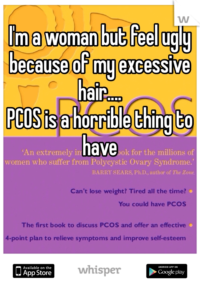 I'm a woman but feel ugly because of my excessive hair.... PCOS is a horrible thing to have