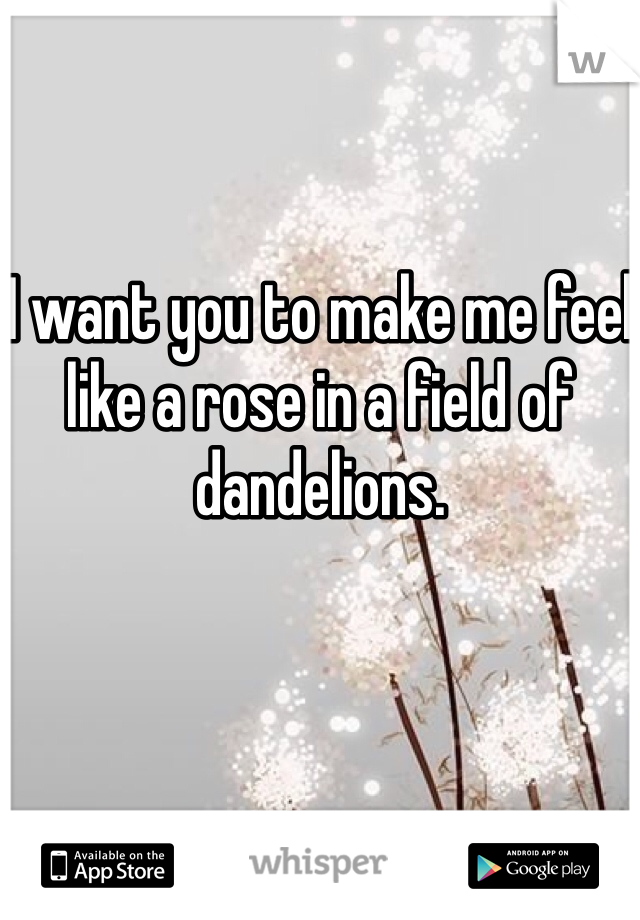I want you to make me feel like a rose in a field of dandelions.