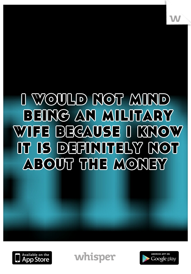 i would not mind being an military wife because i know it is definitely not about the money