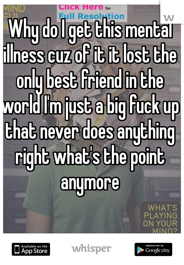 Why do I get this mental illness cuz of it it lost the only best friend in the world I'm just a big fuck up that never does anything right what's the point anymore