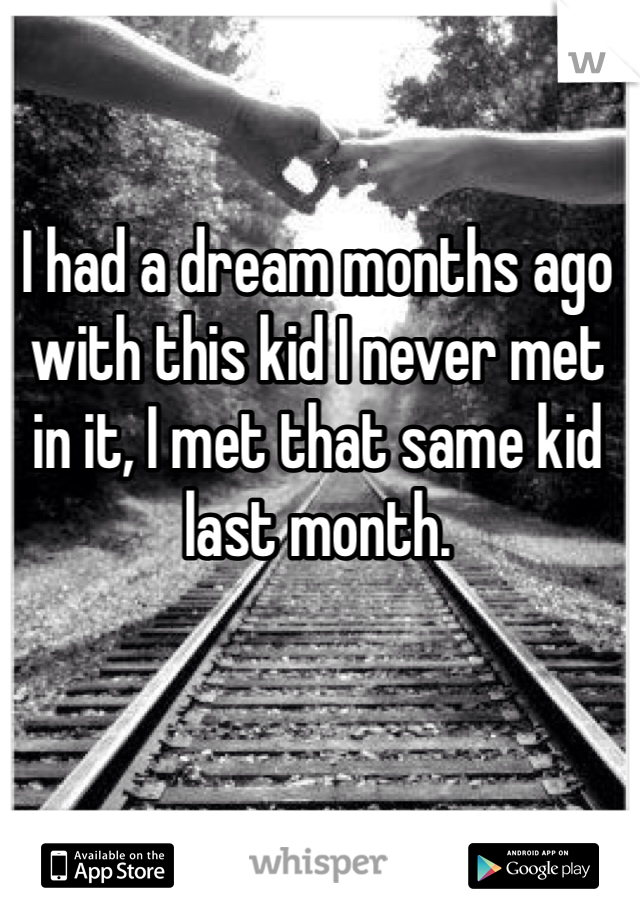 I had a dream months ago with this kid I never met in it, I met that same kid last month.