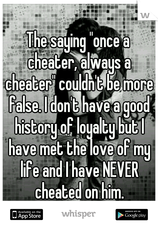 """The saying """"once a cheater, always a cheater"""" couldn't be more false. I don't have a good history of loyalty but I have met the love of my life and I have NEVER cheated on him."""