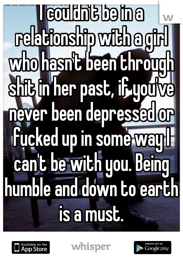 I couldn't be in a relationship with a girl who hasn't been through shit in her past, if you've never been depressed or fucked up in some way I can't be with you. Being humble and down to earth is a must.