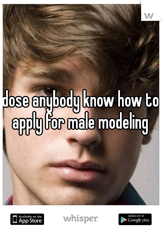 dose anybody know how to apply for male modeling