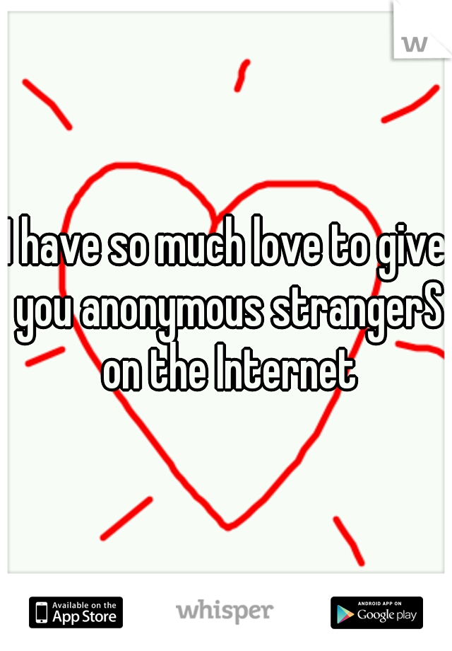 I have so much love to give you anonymous strangerS on the Internet
