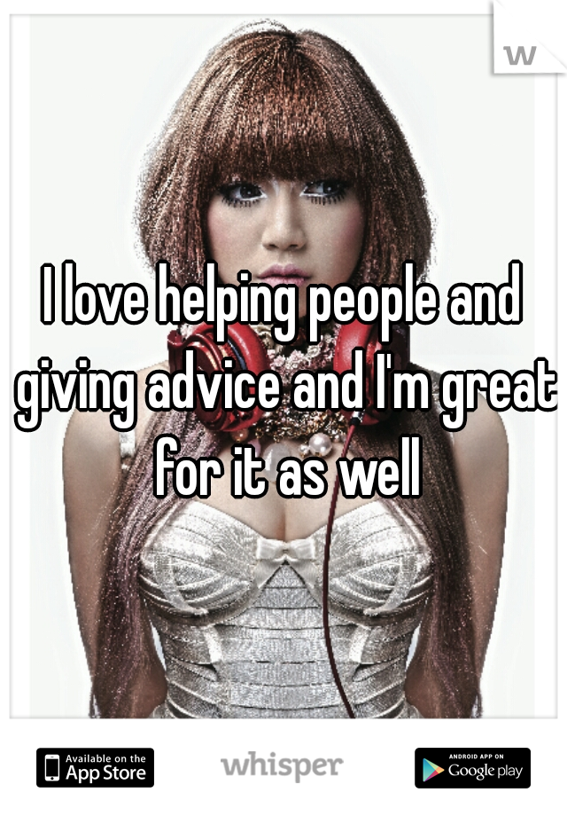 I love helping people and giving advice and I'm great for it as well