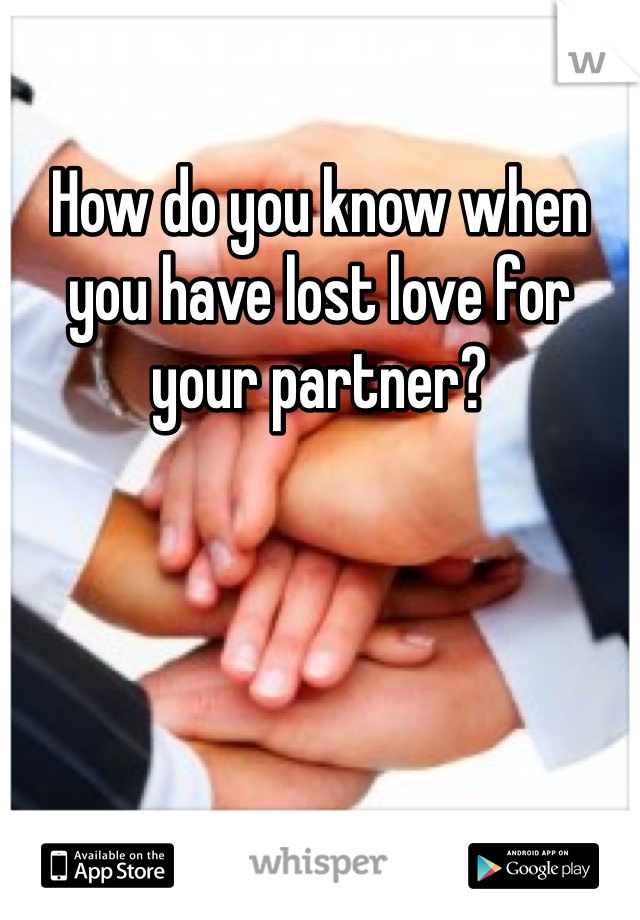 How do you know when you have lost love for your partner?