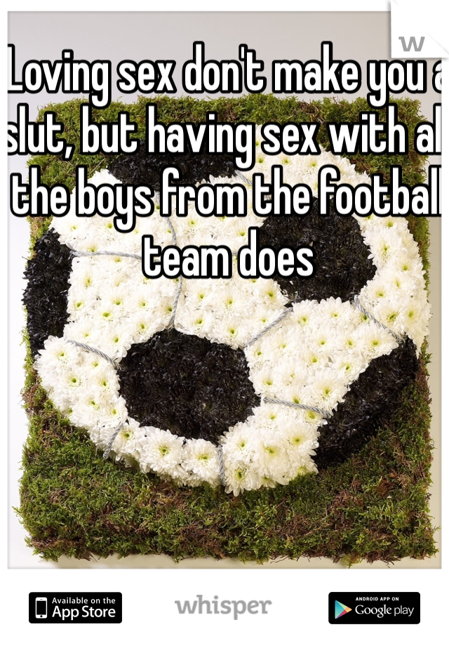 Loving sex don't make you a slut, but having sex with all the boys from the football team does