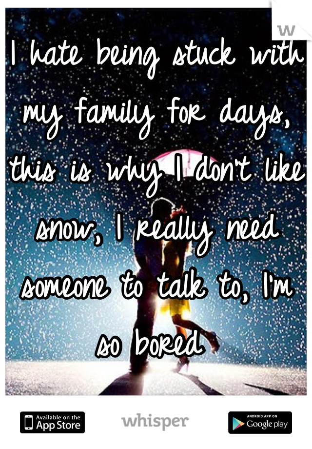 I hate being stuck with my family for days, this is why I don't like snow, I really need someone to talk to, I'm so bored