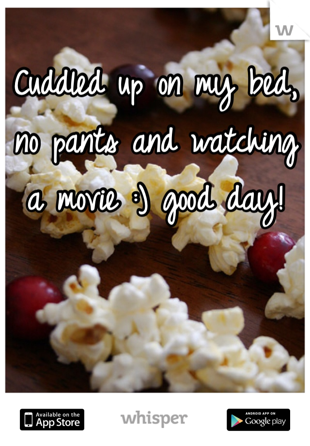 Cuddled up on my bed, no pants and watching a movie :) good day!
