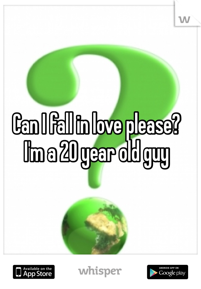 Can I fall in love please?  I'm a 20 year old guy