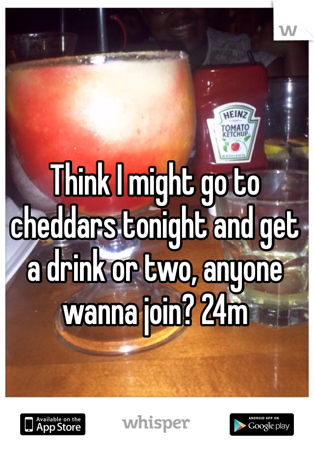 Think I might go to cheddars tonight and get a drink or two, anyone wanna join? 24m