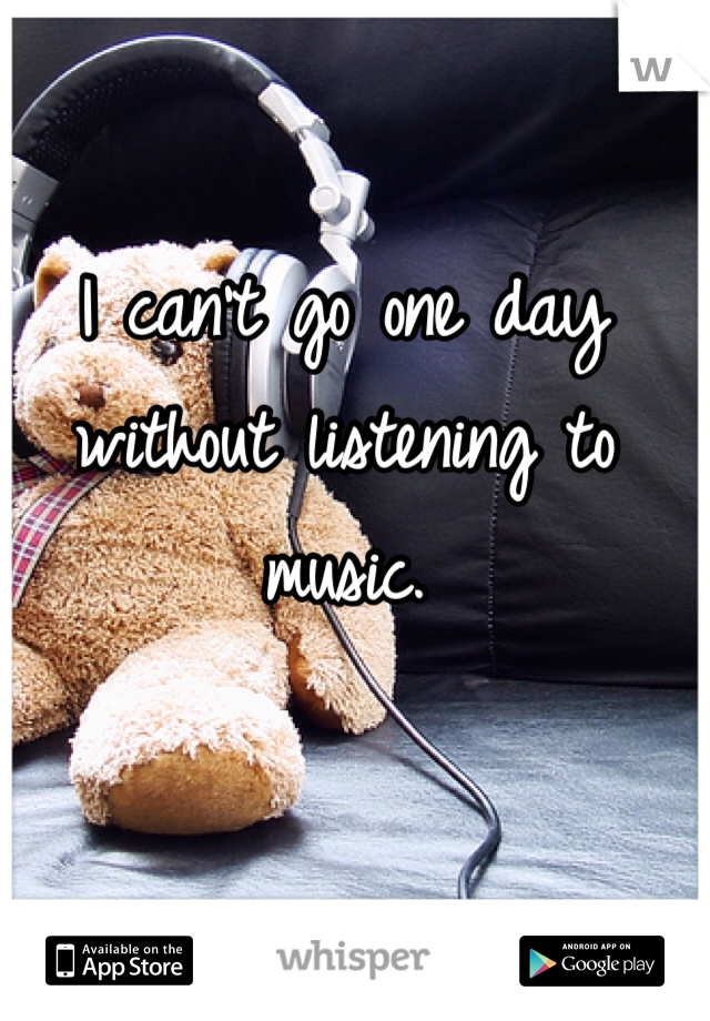 I can't go one day without listening to music.