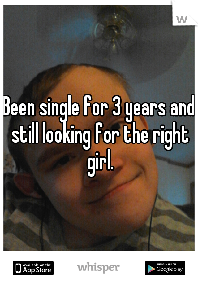 Been single for 3 years and still looking for the right girl.