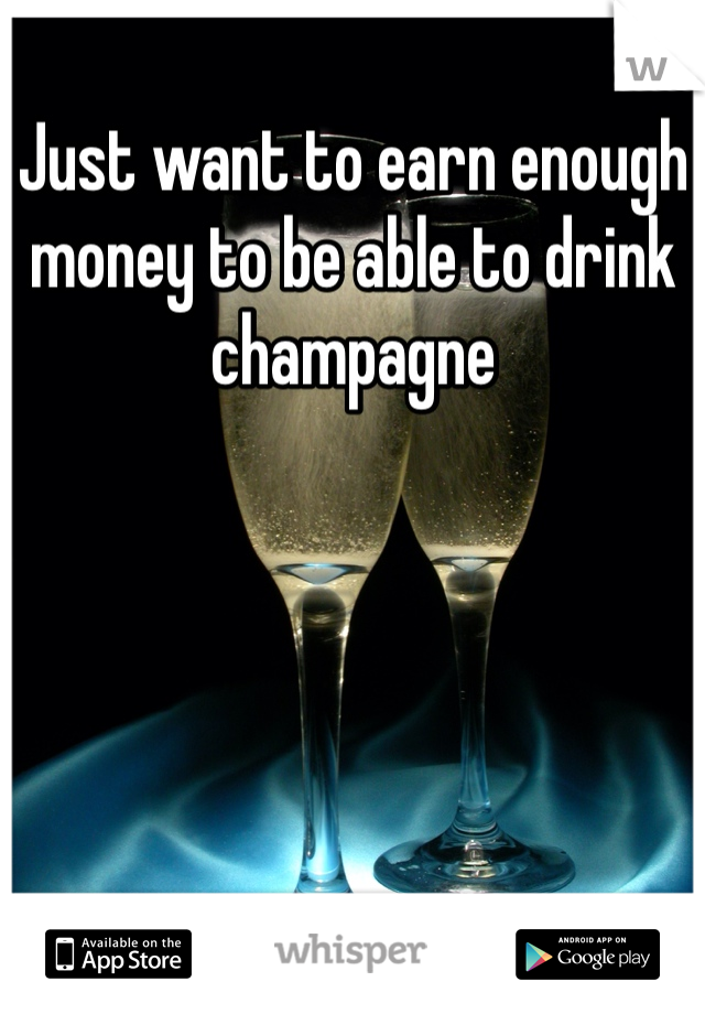 Just want to earn enough money to be able to drink champagne