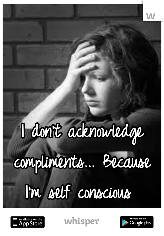 I don't acknowledge compliments... Because I'm self conscious