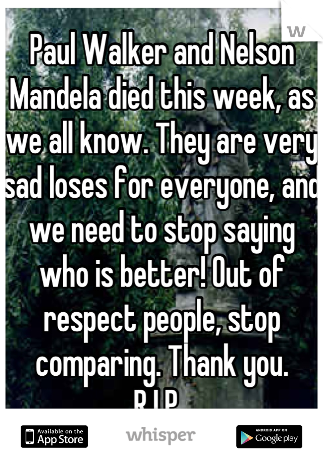 Paul Walker and Nelson Mandela died this week, as we all know. They are very sad loses for everyone, and we need to stop saying who is better! Out of respect people, stop comparing. Thank you.  R.I.P