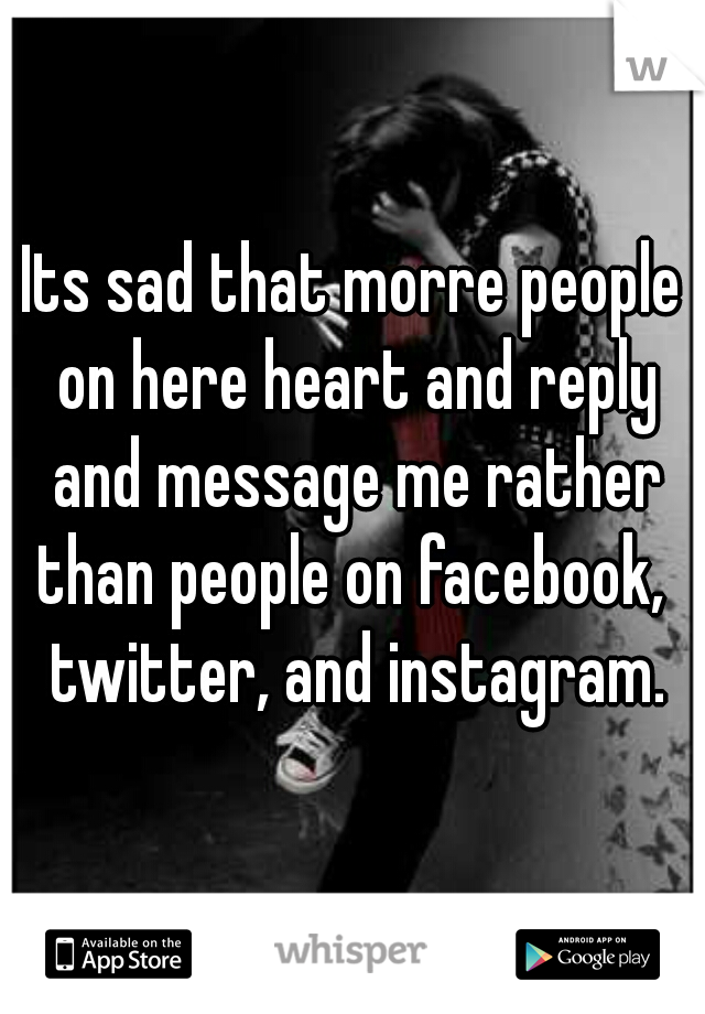 Its sad that morre people on here heart and reply and message me rather than people on facebook,  twitter, and instagram.