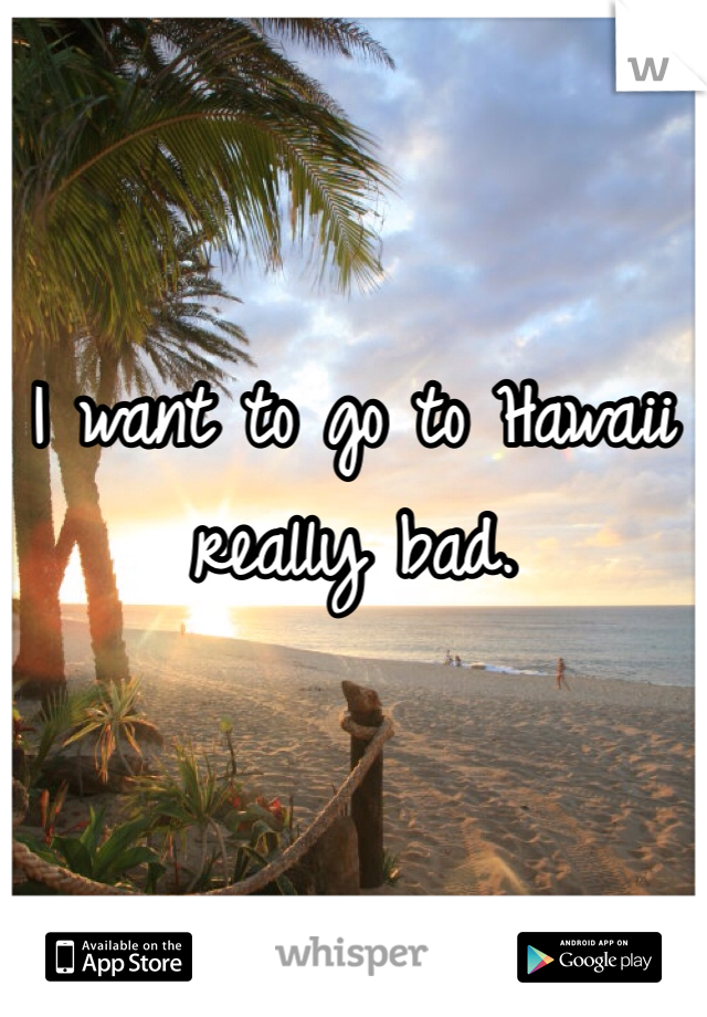 I want to go to Hawaii really bad.