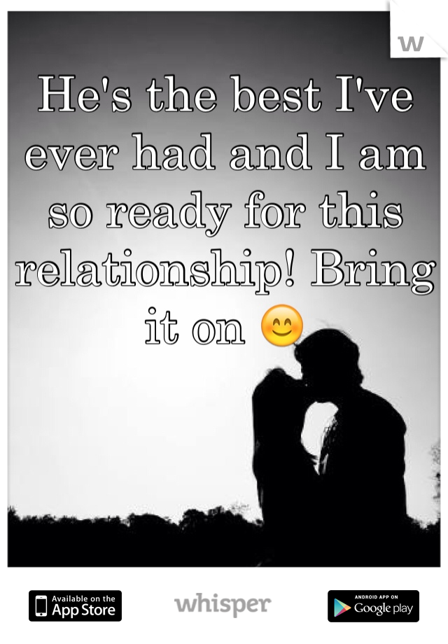 He's the best I've ever had and I am so ready for this relationship! Bring it on 😊