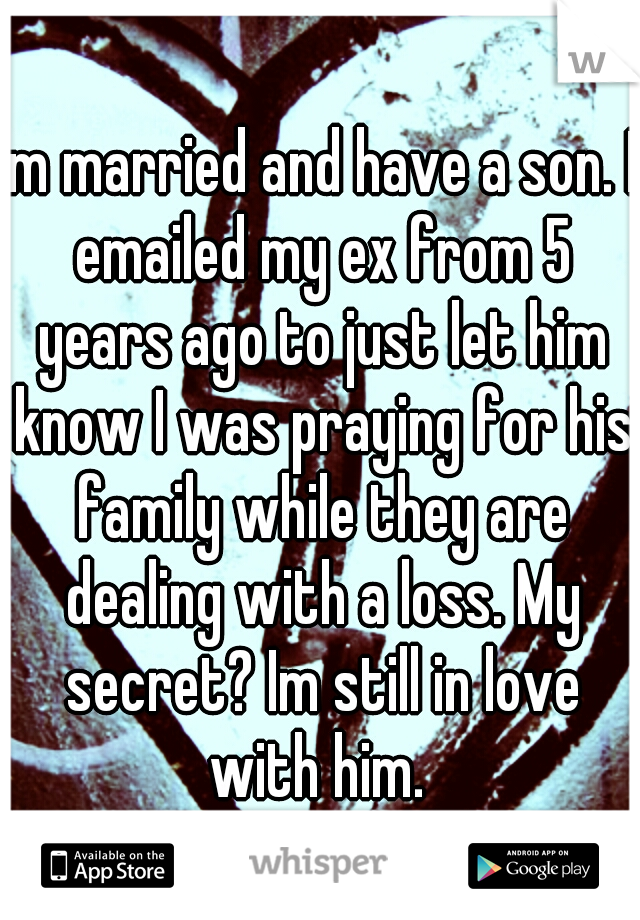 Im married and have a son. I emailed my ex from 5 years ago to just let him know I was praying for his family while they are dealing with a loss. My secret? Im still in love with him.