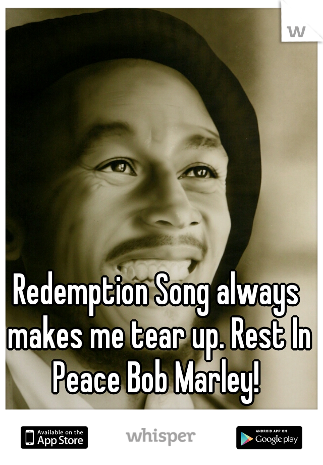 Redemption Song always makes me tear up. Rest In Peace Bob Marley!