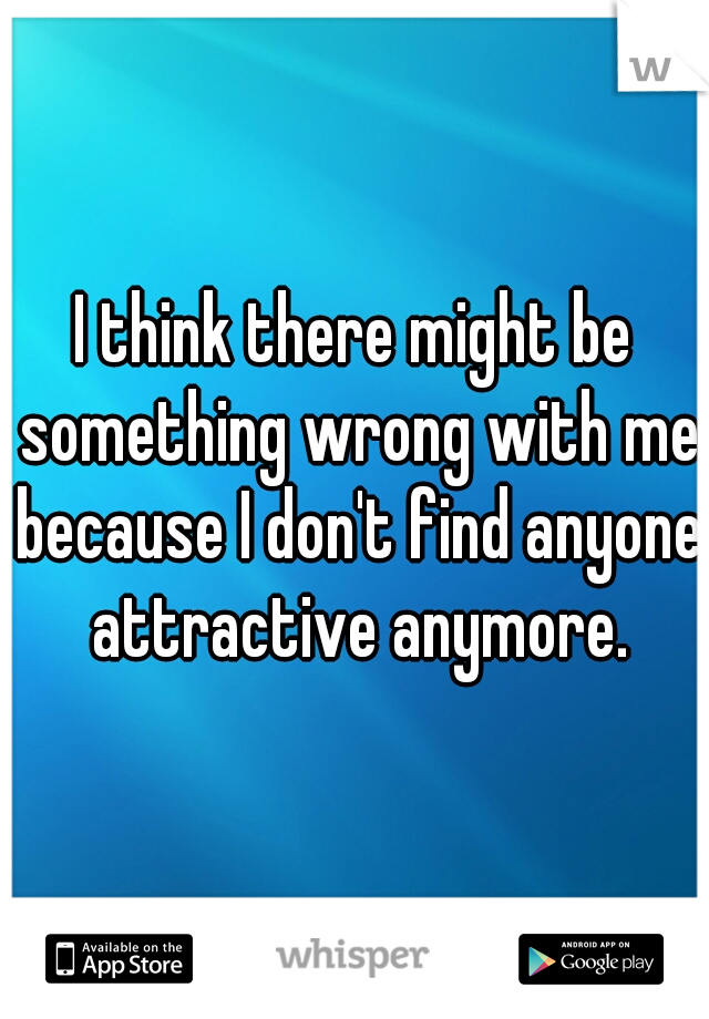 I think there might be something wrong with me because I don't find anyone attractive anymore.