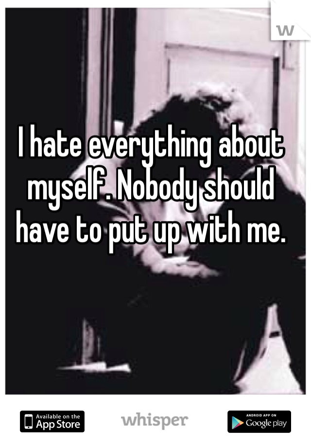 I hate everything about myself. Nobody should have to put up with me.