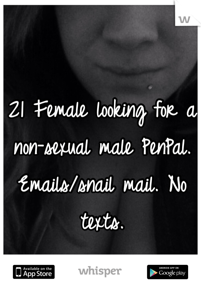 21 Female looking for a non-sexual male PenPal. Emails/snail mail. No texts.