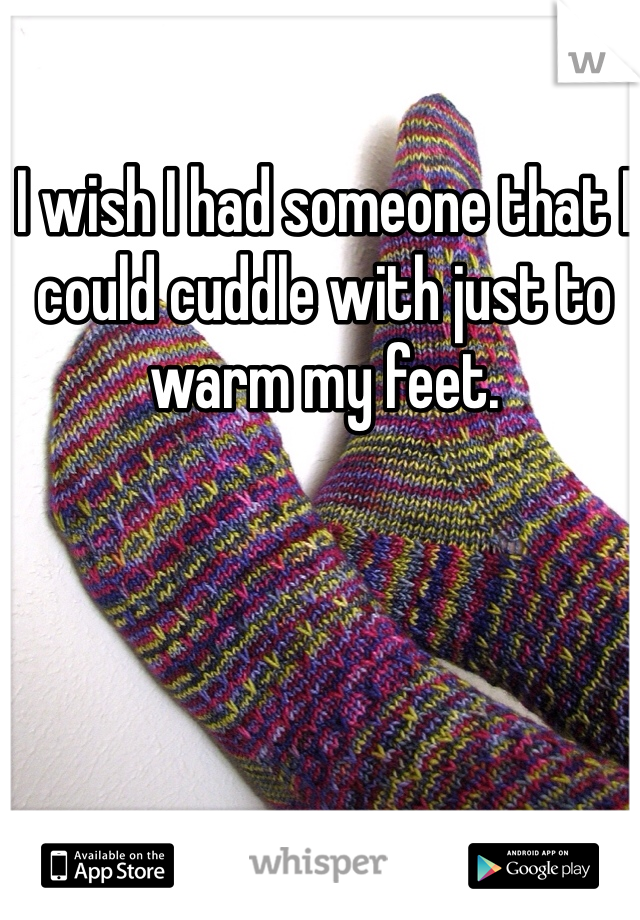 I wish I had someone that I could cuddle with just to warm my feet.