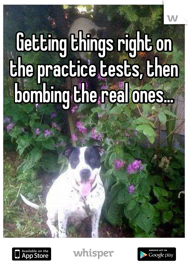 Getting things right on the practice tests, then bombing the real ones...