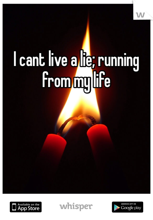 I cant live a lie; running from my life