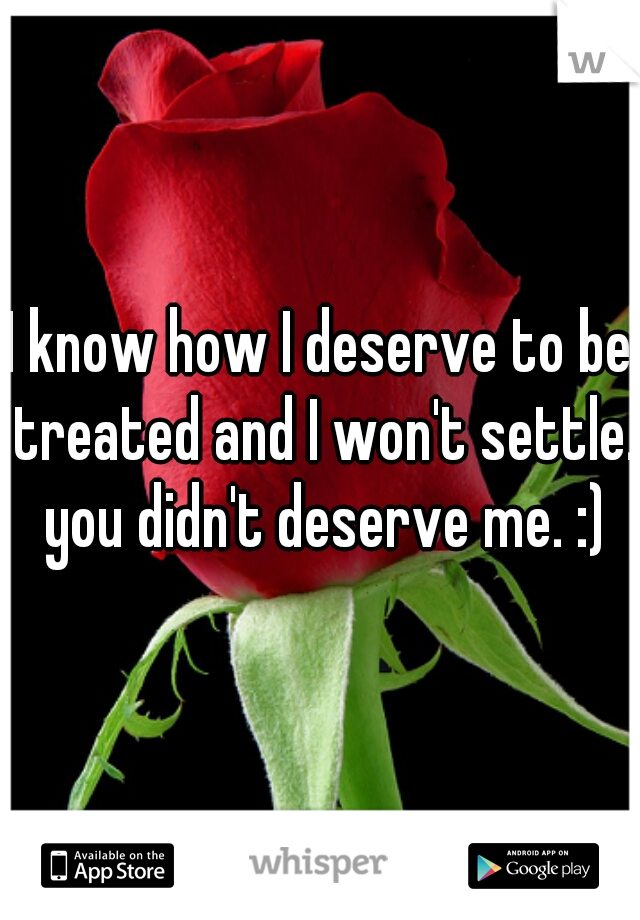 I know how I deserve to be treated and I won't settle. you didn't deserve me. :)