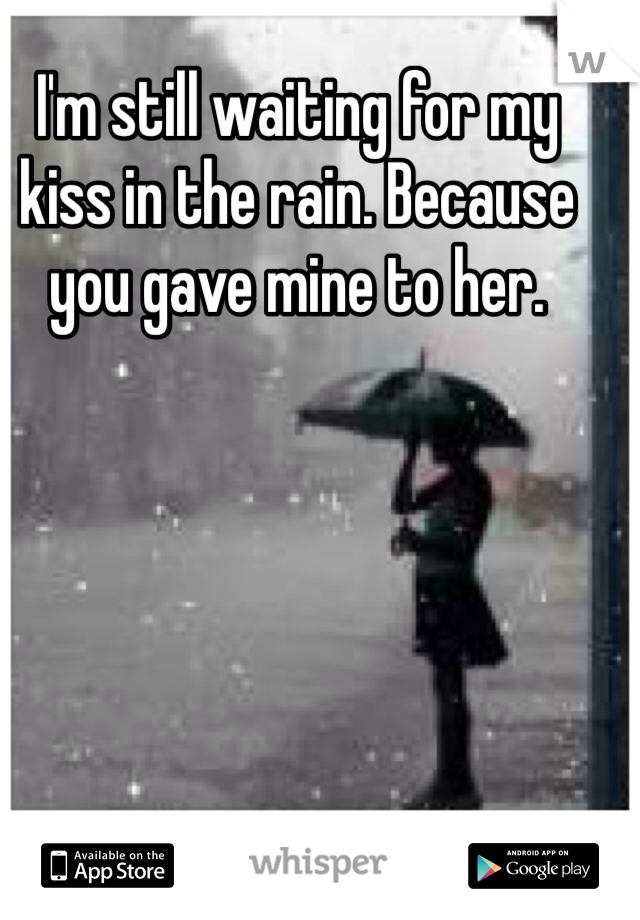 I'm still waiting for my kiss in the rain. Because you gave mine to her.